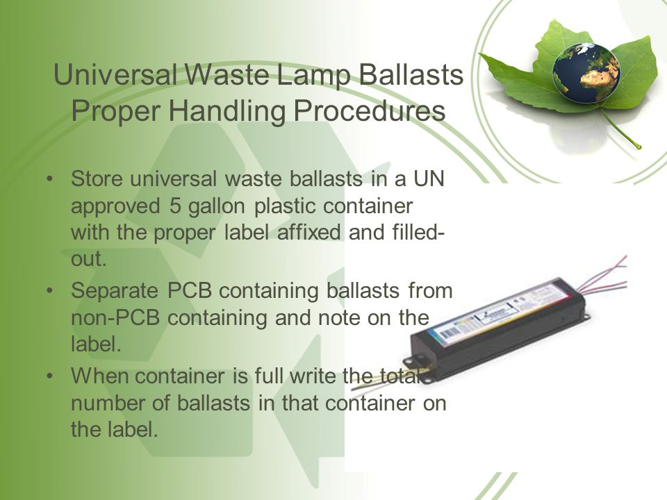 Universal Waste Lamp Ballasts Proper Handling Procedures Store universal waste ballasts in a UN approved 5 gallon plastic container with the proper la