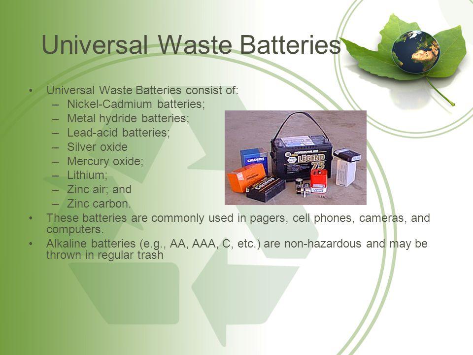 Universal Waste Batteries Universal Waste Batteries consist of: –Nickel-Cadmium batteries; –Metal hydride batteries; –Lead-acid batteries; –Silver oxi