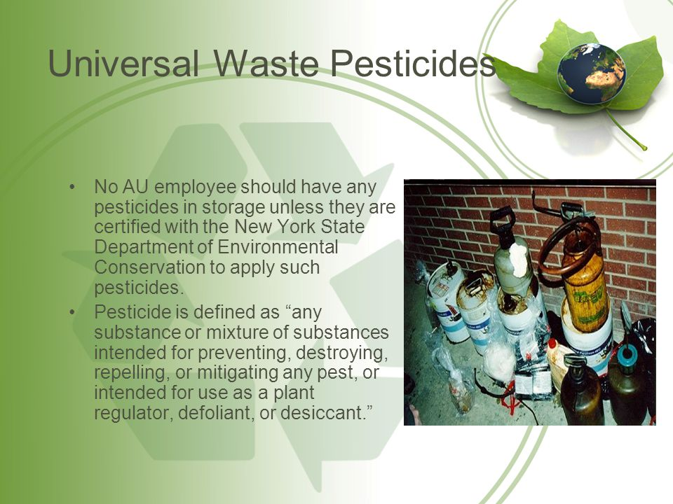 Universal Waste Pesticides No AU employee should have any pesticides in storage unless they are certified with the New York State Department of Enviro