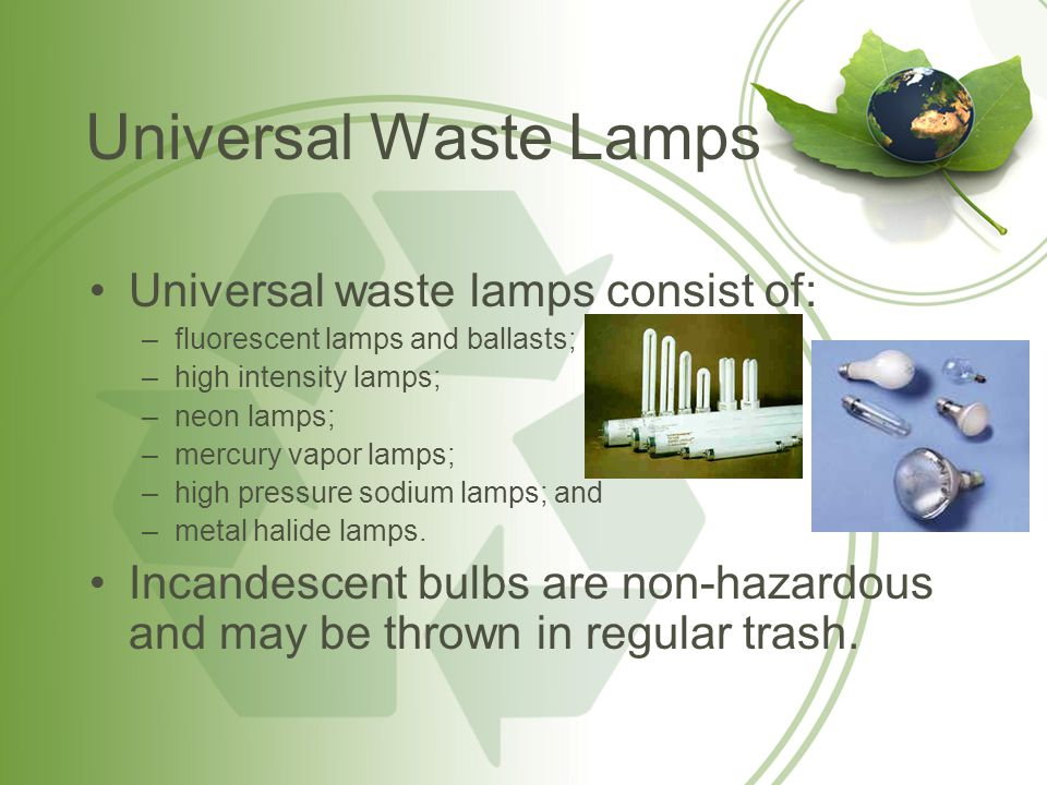 Universal Waste Lamps Universal waste lamps consist of: –fluorescent lamps and ballasts; –high intensity lamps; –neon lamps; –mercury vapor lamps; –hi