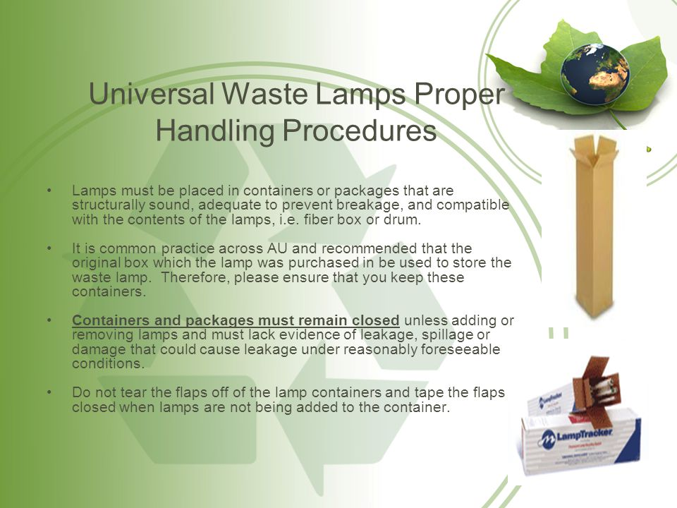 Universal Waste Lamps Proper Handling Procedures Lamps must be placed in containers or packages that are structurally sound, adequate to prevent break