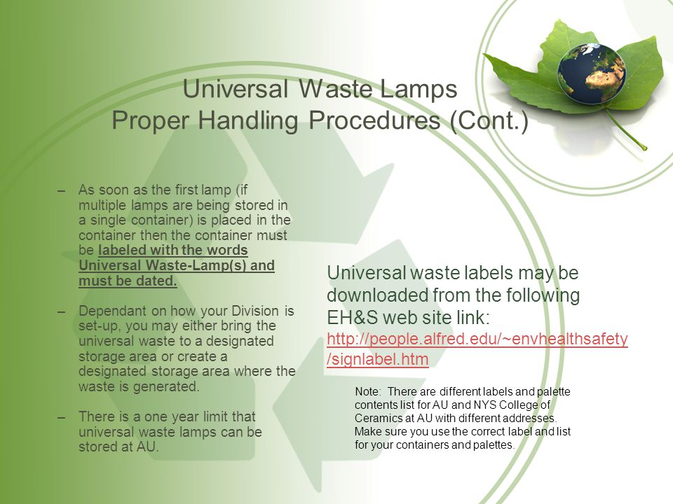 Universal Waste Lamps Proper Handling Procedures (Cont.) –As soon as the first lamp (if multiple lamps are being stored in a single container) is plac
