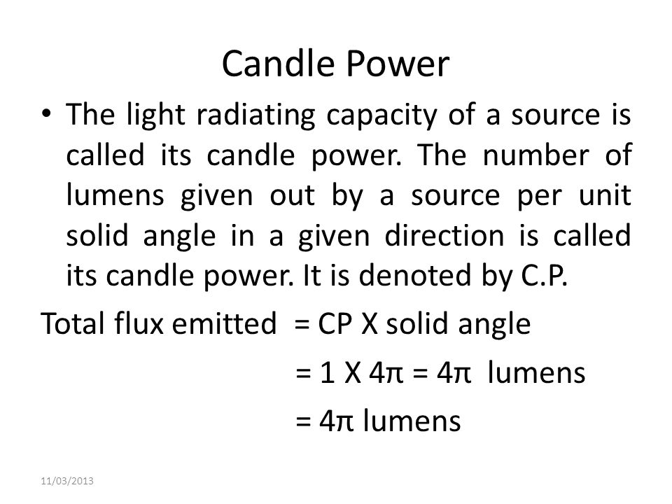 Candle Power The light radiating capacity of a source is called its candle power. The number of lumens given out by a source per unit solid angle in a