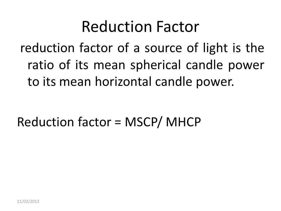 Reduction Factor reduction factor of a source of light is the ratio of its mean spherical candle power to its mean horizontal candle power. Reduction