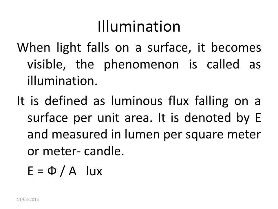 Illumination When light falls on a surface, it becomes visible, the phenomenon is called as illumination. It is defined as luminous flux falling on a