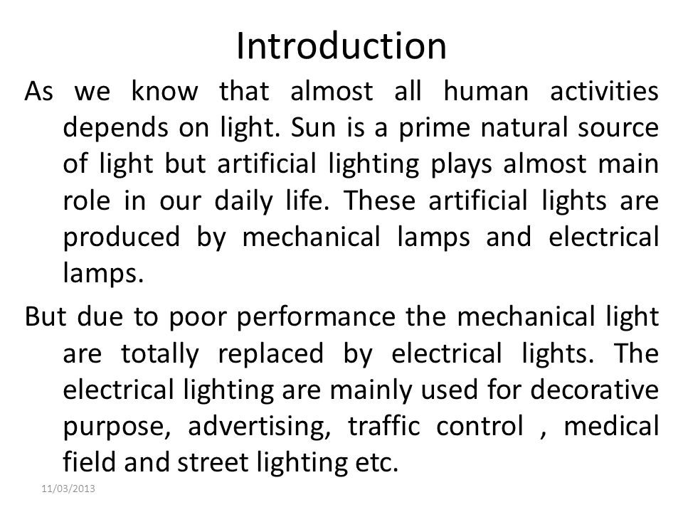 Introduction As we know that almost all human activities depends on light. Sun is a prime natural source of light but artificial lighting plays almost