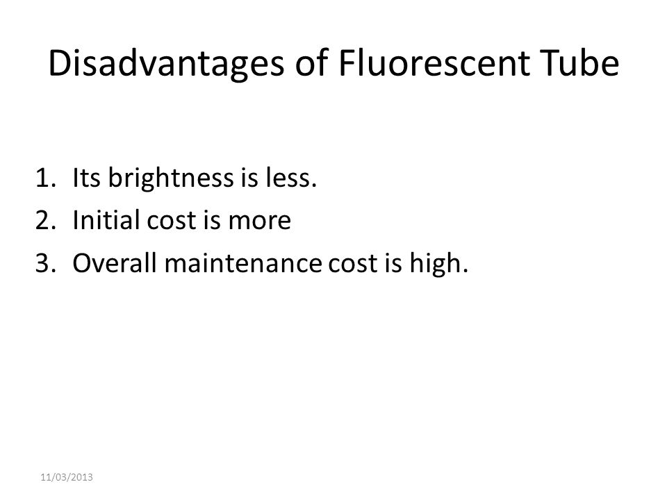 Disadvantages of Fluorescent Tube 1.Its brightness is less. 2.Initial cost is more 3.Overall maintenance cost is high. 11/03/2013