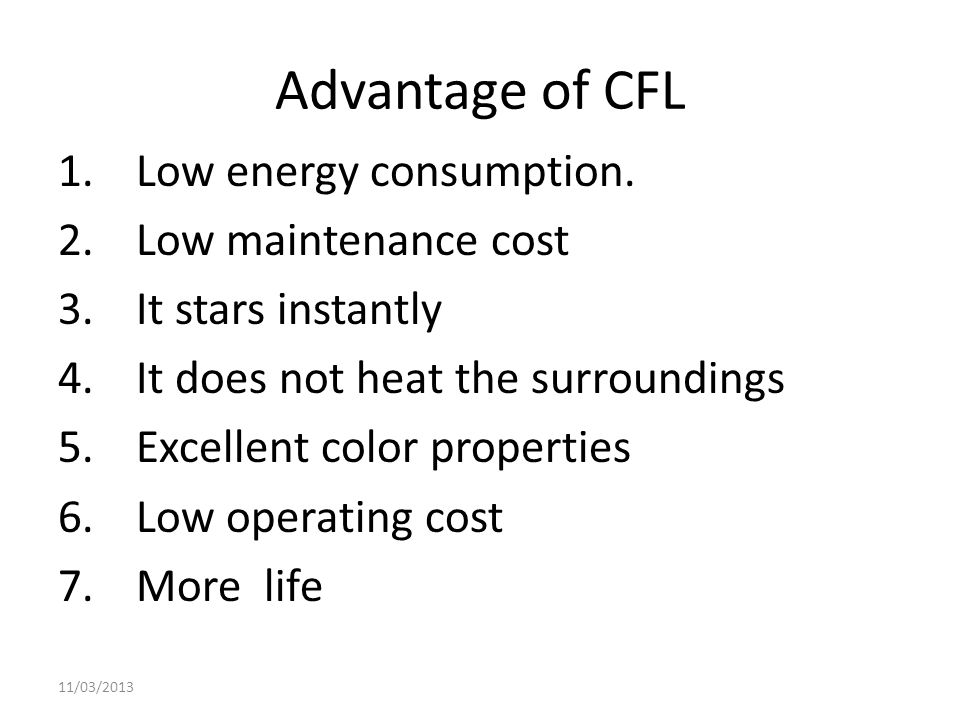 Advantage of CFL 1.Low energy consumption. 2.Low maintenance cost 3.It stars instantly 4.It does not heat the surroundings 5.Excellent color propertie