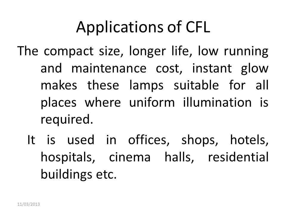 Applications of CFL The compact size, longer life, low running and maintenance cost, instant glow makes these lamps suitable for all places where unif