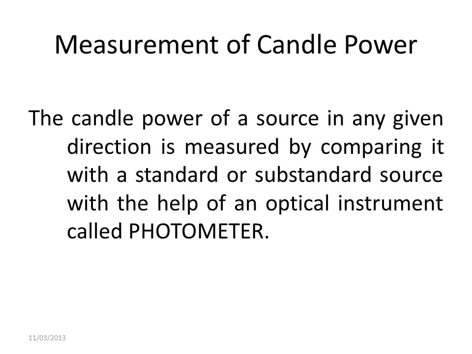 Measurement of Candle Power The candle power of a source in any given direction is measured by comparing it with a standard or substandard source with