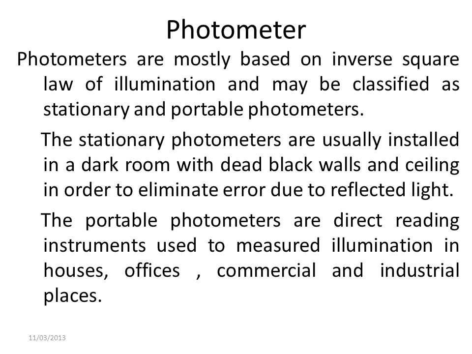 Photometer Photometers are mostly based on inverse square law of illumination and may be classified as stationary and portable photometers. The statio