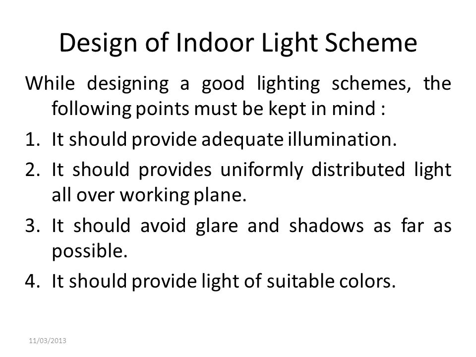 Design of Indoor Light Scheme While designing a good lighting schemes, the following points must be kept in mind : 1.It should provide adequate illumi