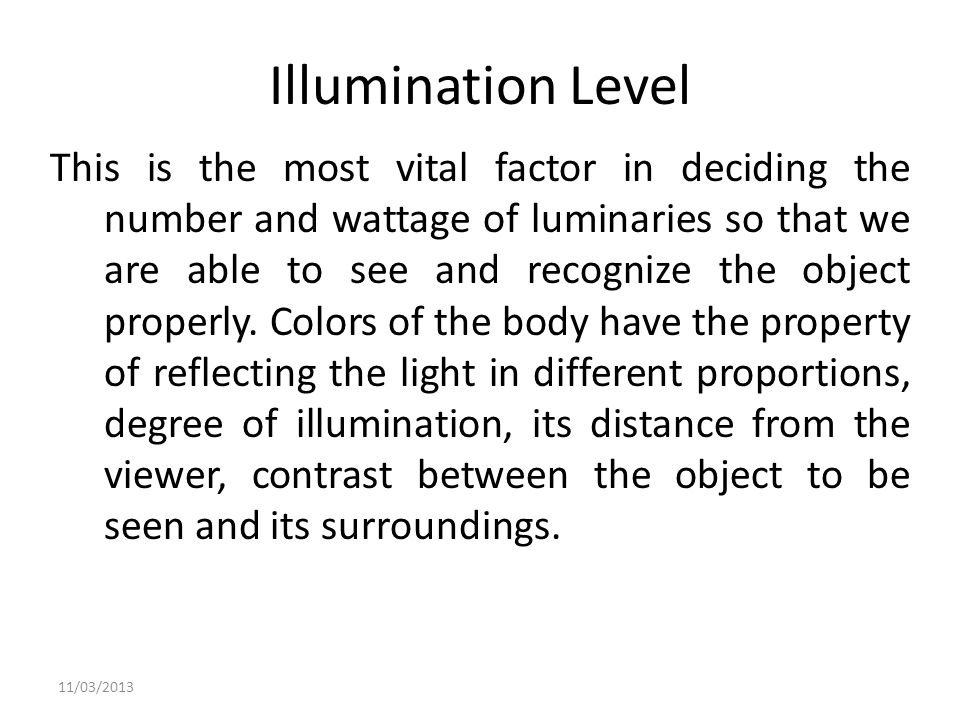 Illumination Level This is the most vital factor in deciding the number and wattage of luminaries so that we are able to see and recognize the object