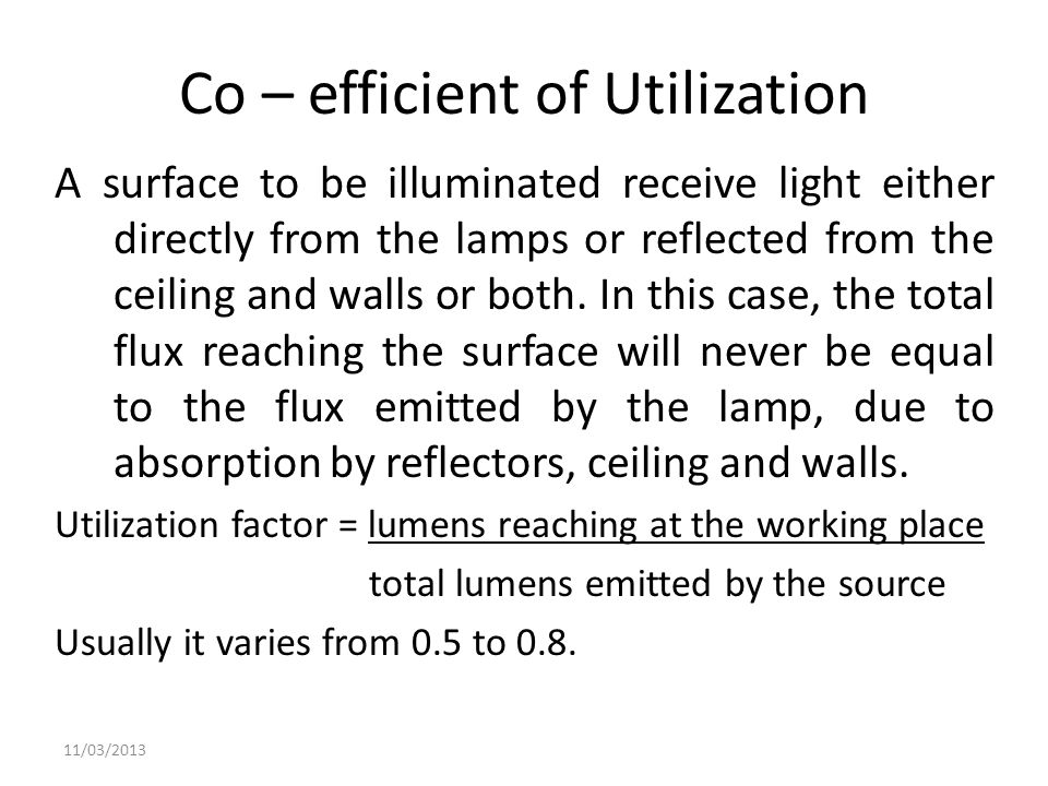Co – efficient of Utilization A surface to be illuminated receive light either directly from the lamps or reflected from the ceiling and walls or both