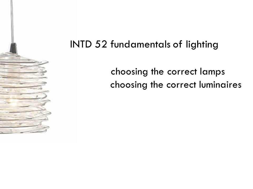 INTD 52 fundamentals of lighting choosing the correct lamps choosing the correct luminaires