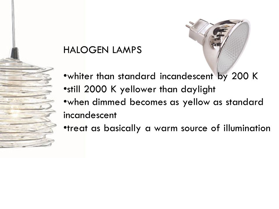 HALOGEN LAMPS whiter than standard incandescent by 200 K still 2000 K yellower than daylight when dimmed becomes as yellow as standard incandescent treat as basically a warm source of illumination