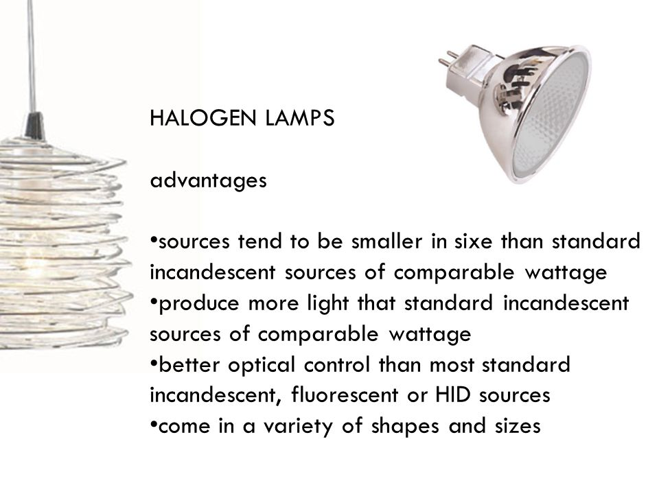 HALOGEN LAMPS advantages sources tend to be smaller in sixe than standard incandescent sources of comparable wattage produce more light that standard incandescent sources of comparable wattage better optical control than most standard incandescent, fluorescent or HID sources come in a variety of shapes and sizes