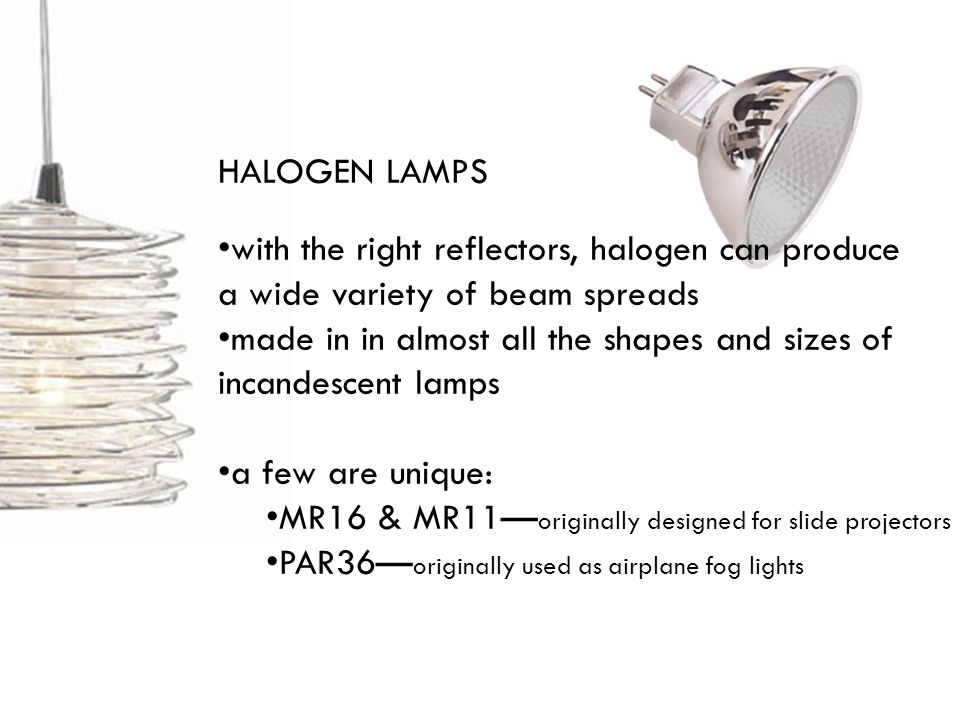 HALOGEN LAMPS with the right reflectors, halogen can produce a wide variety of beam spreads made in in almost all the shapes and sizes of incandescent lamps a few are unique: MR16 & MR11 originally designed for slide projectors PAR36 originally used as airplane fog lights