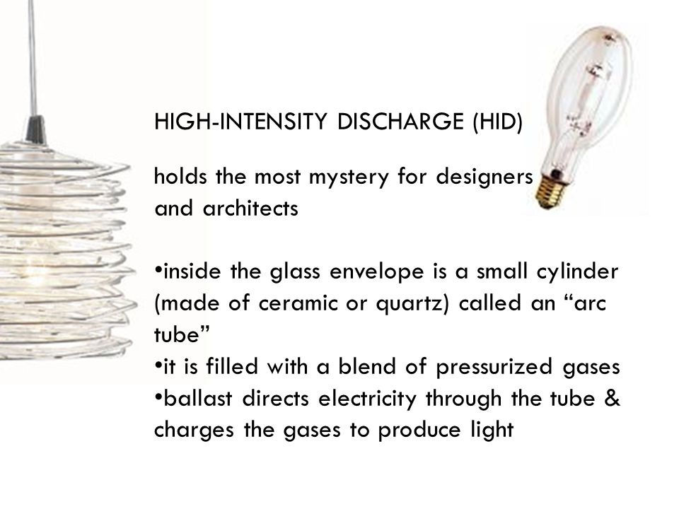 HIGH-INTENSITY DISCHARGE (HID) holds the most mystery for designers and architects inside the glass envelope is a small cylinder (made of ceramic or quartz) called an arc tube it is filled with a blend of pressurized gases ballast directs electricity through the tube & charges the gases to produce light