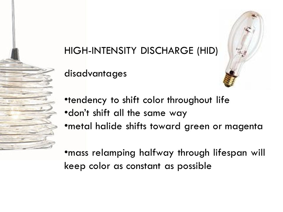 HIGH-INTENSITY DISCHARGE (HID) disadvantages tendency to shift color throughout life dont shift all the same way metal halide shifts toward green or magenta mass relamping halfway through lifespan will keep color as constant as possible