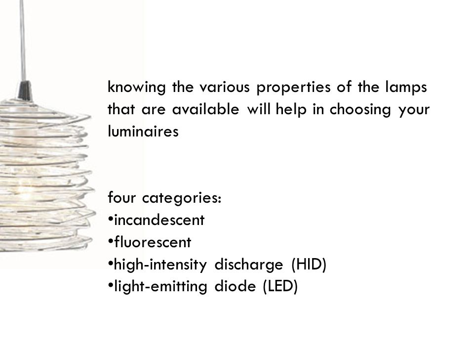 knowing the various properties of the lamps that are available will help in choosing your luminaires four categories: incandescent fluorescent high-intensity discharge (HID) light-emitting diode (LED)
