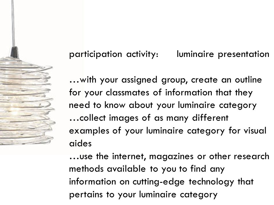 participation activity: luminaire presentation …with your assigned group, create an outline for your classmates of information that they need to know about your luminaire category …collect images of as many different examples of your luminaire category for visual aides …use the internet, magazines or other research methods available to you to find any information on cutting-edge technology that pertains to your luminaire category