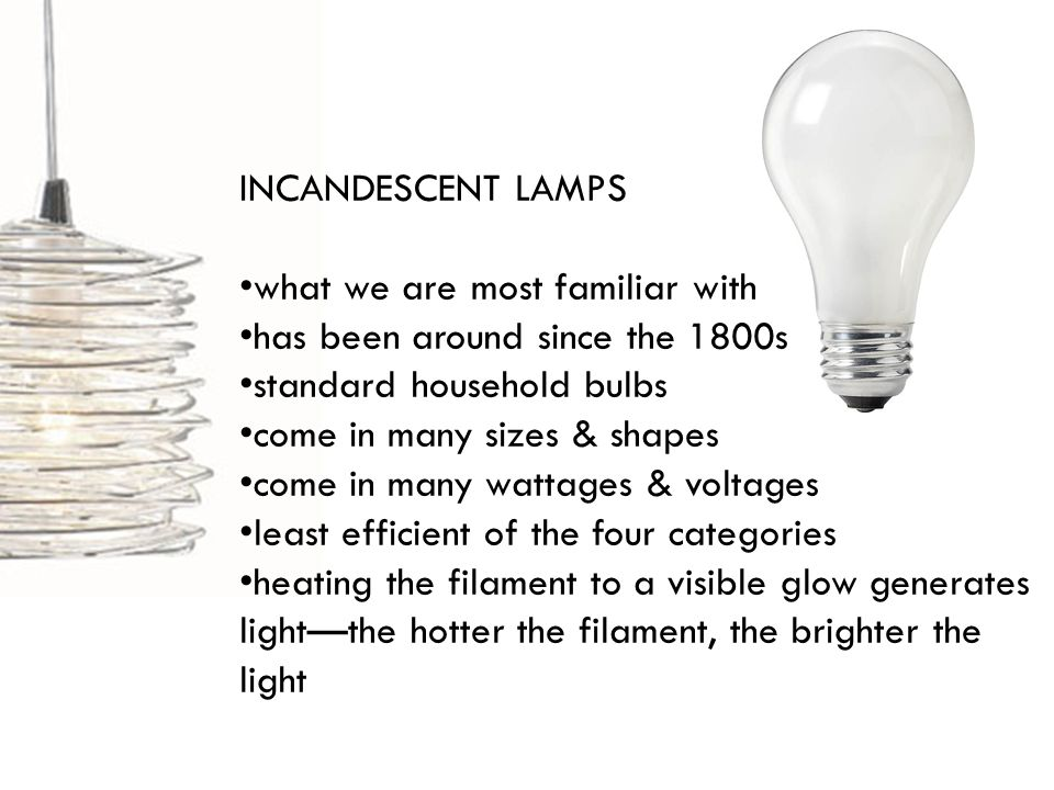 INCANDESCENT LAMPS what we are most familiar with has been around since the 1800s standard household bulbs come in many sizes & shapes come in many wattages & voltages least efficient of the four categories heating the filament to a visible glow generates lightthe hotter the filament, the brighter the light