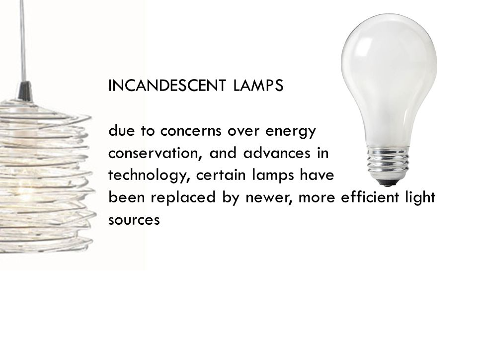 INCANDESCENT LAMPS due to concerns over energy conservation, and advances in technology, certain lamps have been replaced by newer, more efficient light sources