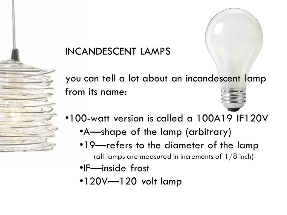 INCANDESCENT LAMPS you can tell a lot about an incandescent lamp from its name: 100-watt version is called a 100A19 IF120V Ashape of the lamp (arbitrary) 19refers to the diameter of the lamp (all lamps are measured in increments of 1/8 inch) IFinside frost 120V120 volt lamp