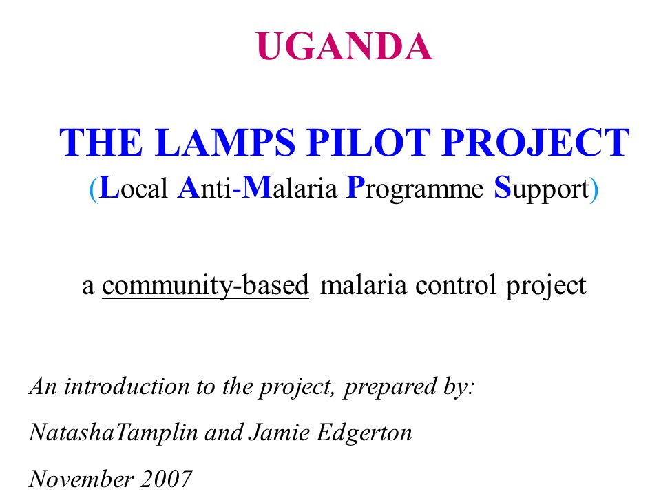 a community-based malaria control project An introduction to the project, prepared by: NatashaTamplin and Jamie Edgerton November 2007 UGANDA THE LAMPS PILOT PROJECT ( L ocal A nti- M alaria P rogramme S upport)
