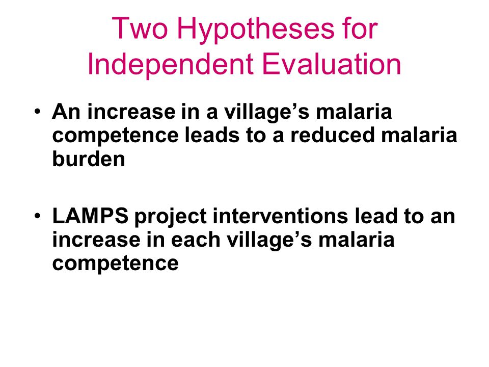 Two Hypotheses for Independent Evaluation An increase in a villages malaria competence leads to a reduced malaria burden LAMPS project interventions lead to an increase in each villages malaria competence