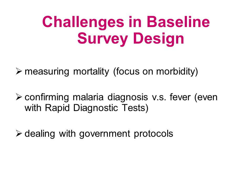Challenges in Baseline Survey Design measuring mortality (focus on morbidity) confirming malaria diagnosis v.s.