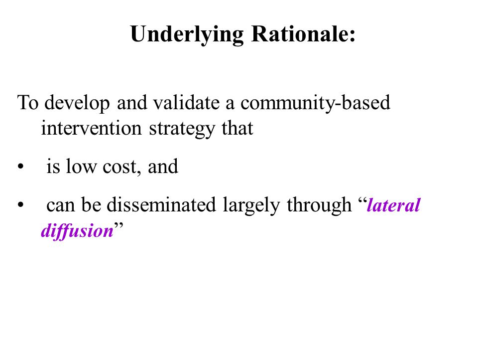 Underlying Rationale: To develop and validate a community-based intervention strategy that is low cost, and can be disseminated largely through lateral diffusion