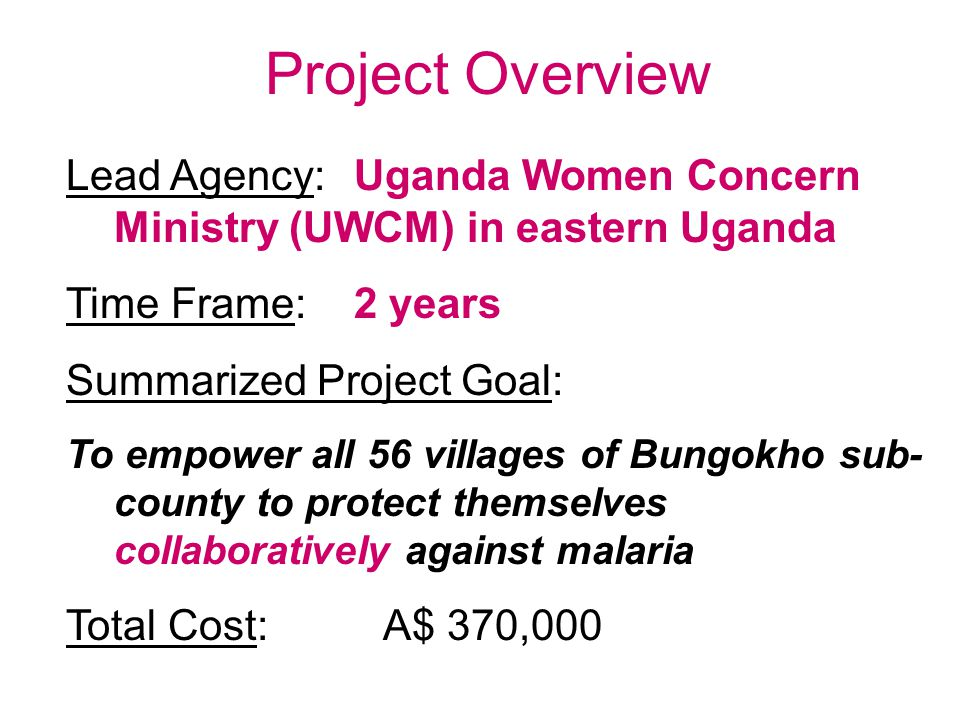 Project Overview Lead Agency:Uganda Women Concern Ministry (UWCM) in eastern Uganda Time Frame:2 years Summarized Project Goal: To empower all 56 villages of Bungokho sub- county to protect themselves collaboratively against malaria Total Cost: A$ 370,000