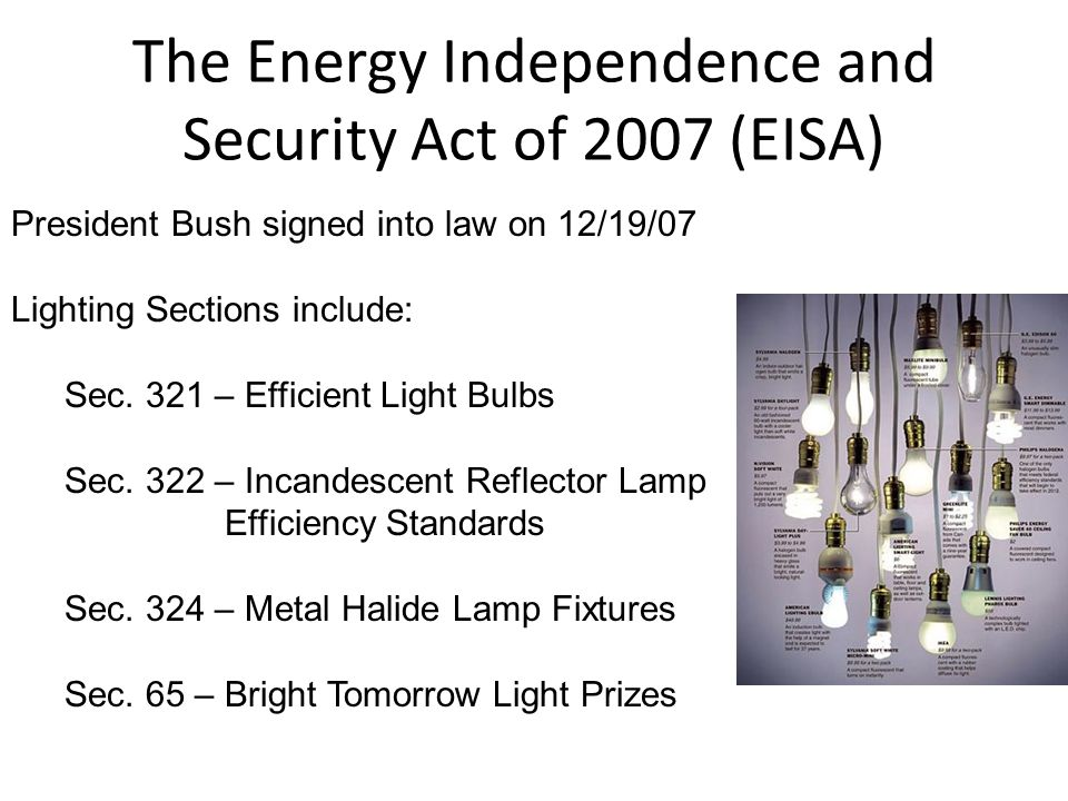 The Energy Independence and Security Act of 2007 (EISA) President Bush signed into law on 12/19/07 Lighting Sections include: Sec. 321 – Efficient Lig
