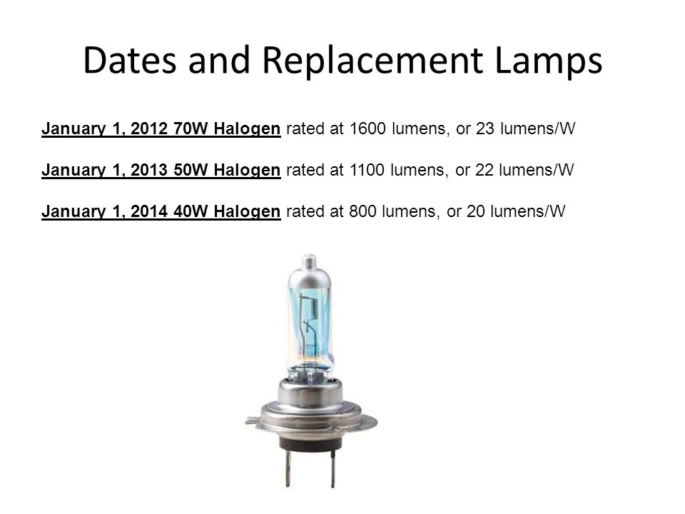 Dates and Replacement Lamps January 1, 2012 70W Halogen rated at 1600 lumens, or 23 lumens/W January 1, 2013 50W Halogen rated at 1100 lumens, or 22 l