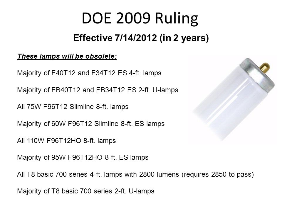 DOE 2009 Ruling Effective 7/14/2012 (in 2 years) These lamps will be obsolete: Majority of F40T12 and F34T12 ES 4-ft. lamps Majority of FB40T12 and FB