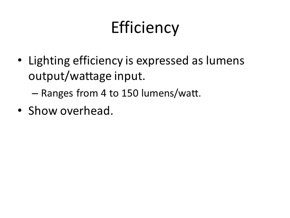 Efficiency Lighting efficiency is expressed as lumens output/wattage input. – Ranges from 4 to 150 lumens/watt. Show overhead.