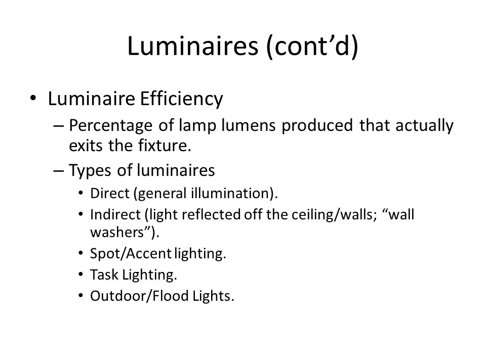 Luminaires (contd) Luminaire Efficiency – Percentage of lamp lumens produced that actually exits the fixture. – Types of luminaires Direct (general il