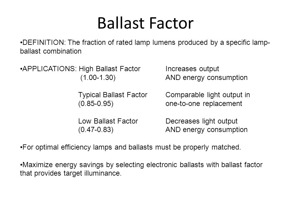 Ballast Factor DEFINITION: The fraction of rated lamp lumens produced by a specific lamp- ballast combination APPLICATIONS: High Ballast FactorIncreases output (1.00-1.30)AND energy consumption Typical Ballast FactorComparable light output in (0.85-0.95)one-to-one replacement Low Ballast FactorDecreases light output (0.47-0.83)AND energy consumption For optimal efficiency lamps and ballasts must be properly matched.