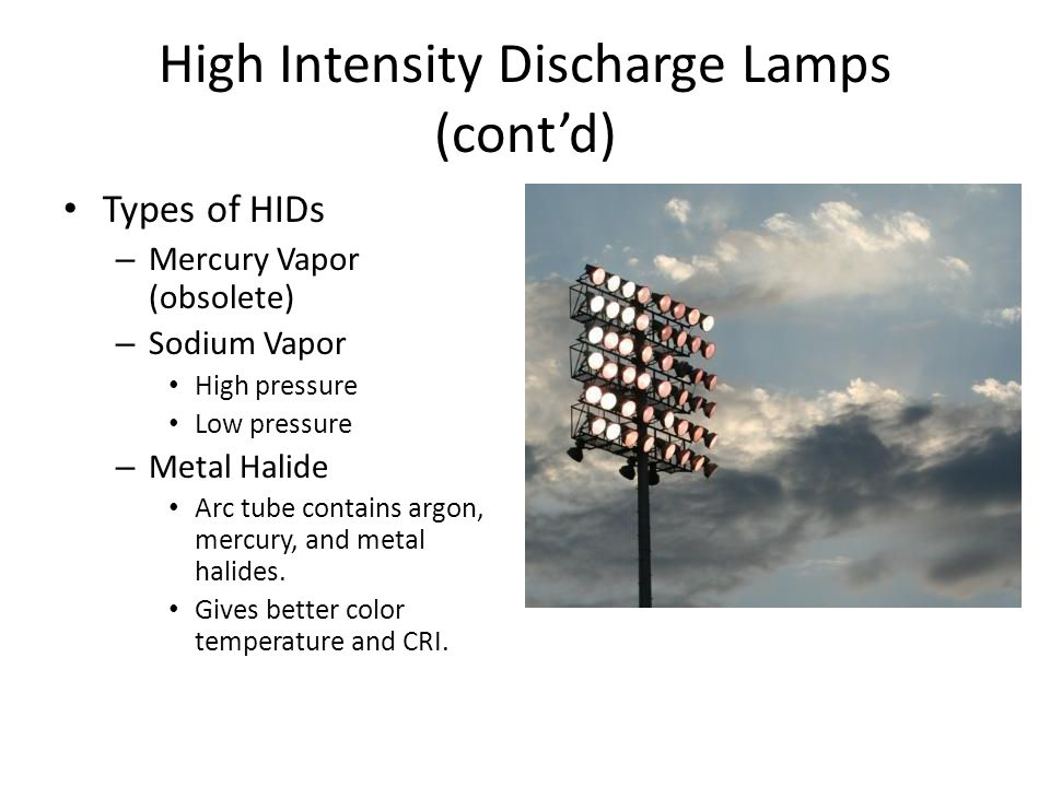 High Intensity Discharge Lamps (contd) Types of HIDs – Mercury Vapor (obsolete) – Sodium Vapor High pressure Low pressure – Metal Halide Arc tube contains argon, mercury, and metal halides.
