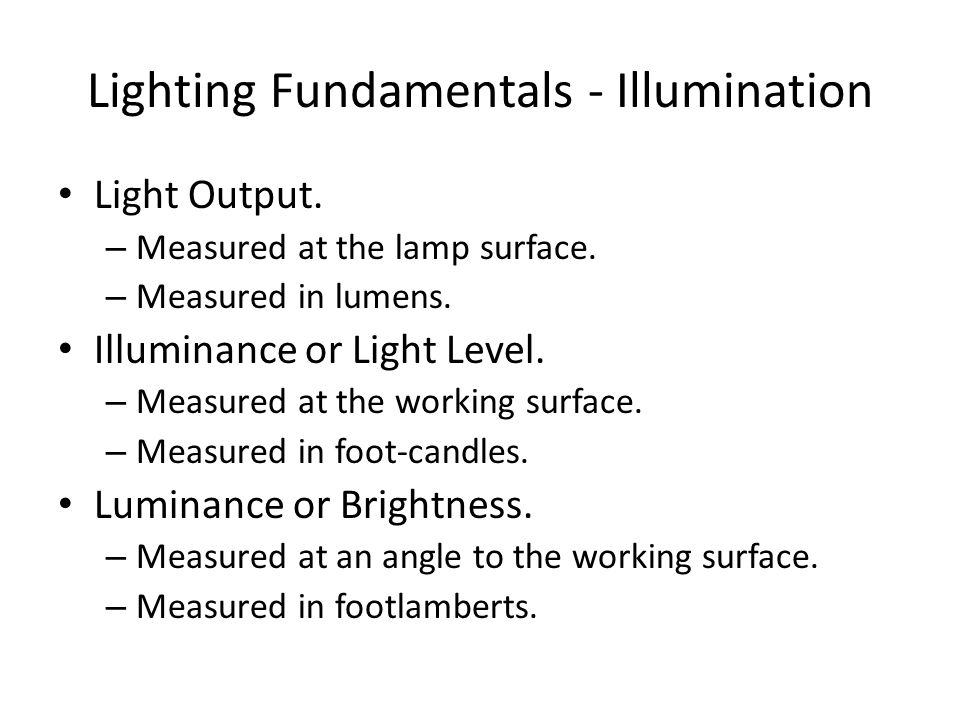 Lighting Fundamentals - Illumination Light Output. – Measured at the lamp surface. – Measured in lumens. Illuminance or Light Level. – Measured at the