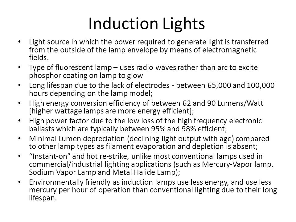 Induction Lights Light source in which the power required to generate light is transferred from the outside of the lamp envelope by means of electroma