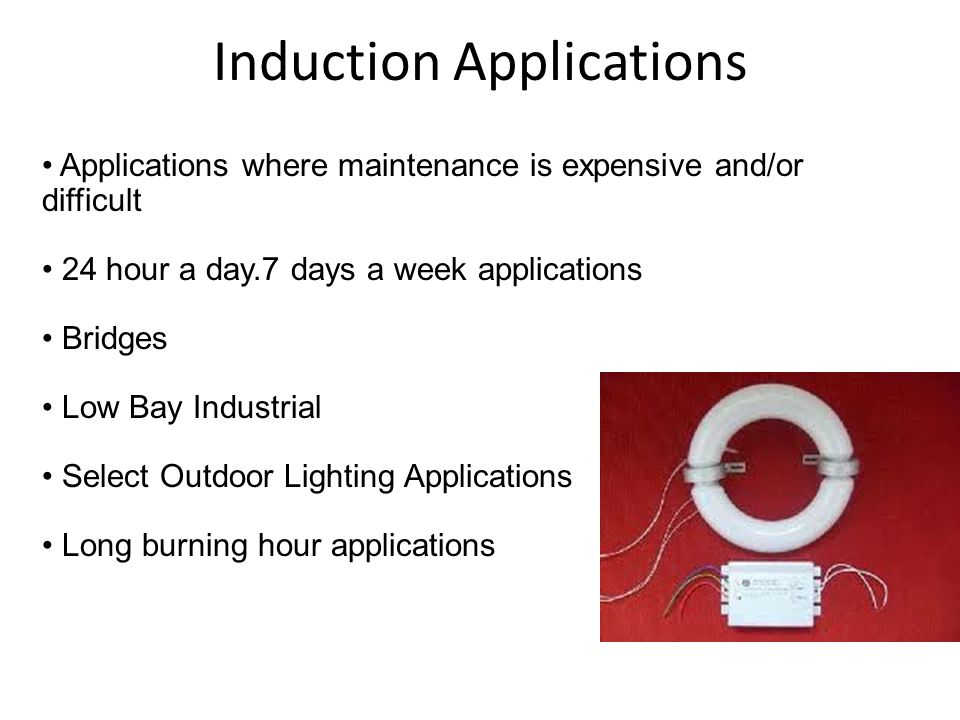 Induction Applications Applications where maintenance is expensive and/or difficult 24 hour a day.7 days a week applications Bridges Low Bay Industrial Select Outdoor Lighting Applications Long burning hour applications