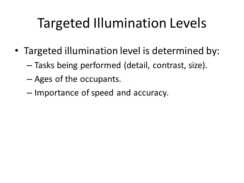 Targeted Illumination Levels Targeted illumination level is determined by: – Tasks being performed (detail, contrast, size). – Ages of the occupants.