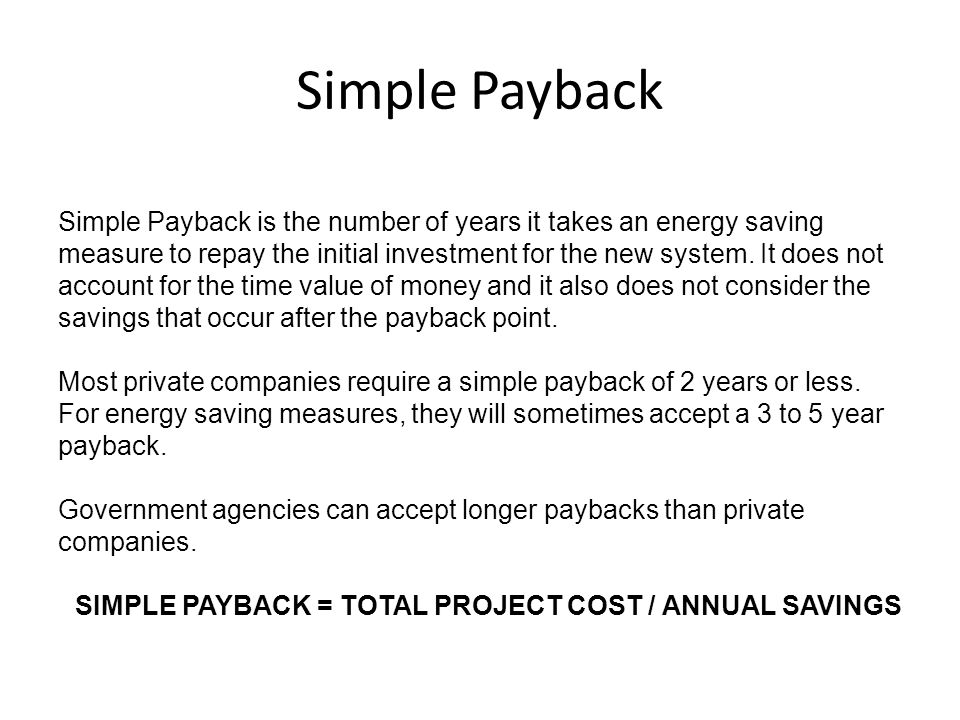 Simple Payback Simple Payback is the number of years it takes an energy saving measure to repay the initial investment for the new system.