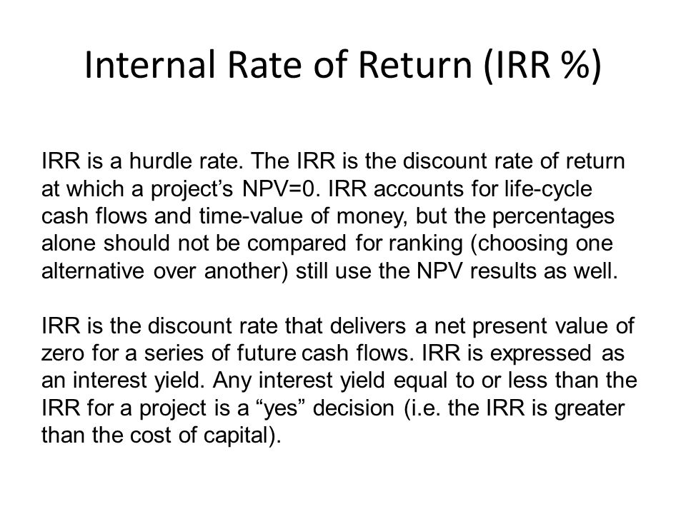 Internal Rate of Return (IRR %) IRR is a hurdle rate. The IRR is the discount rate of return at which a projects NPV=0. IRR accounts for life-cycle ca