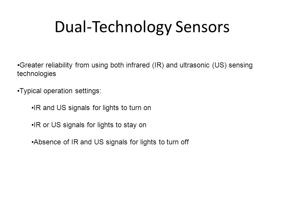 Dual-Technology Sensors Greater reliability from using both infrared (IR) and ultrasonic (US) sensing technologies Typical operation settings: IR and US signals for lights to turn on IR or US signals for lights to stay on Absence of IR and US signals for lights to turn off