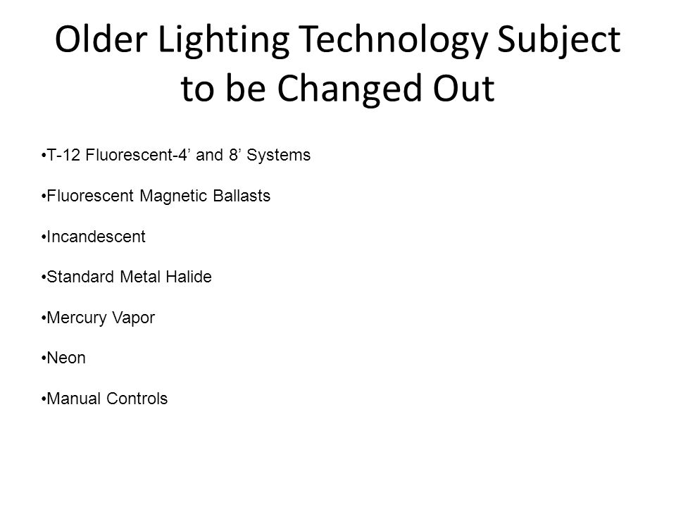 Older Lighting Technology Subject to be Changed Out T-12 Fluorescent-4 and 8 Systems Fluorescent Magnetic Ballasts Incandescent Standard Metal Halide