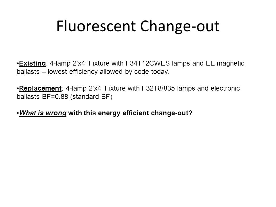 Fluorescent Change-out Existing: 4-lamp 2x4 Fixture with F34T12CWES lamps and EE magnetic ballasts – lowest efficiency allowed by code today. Replacem